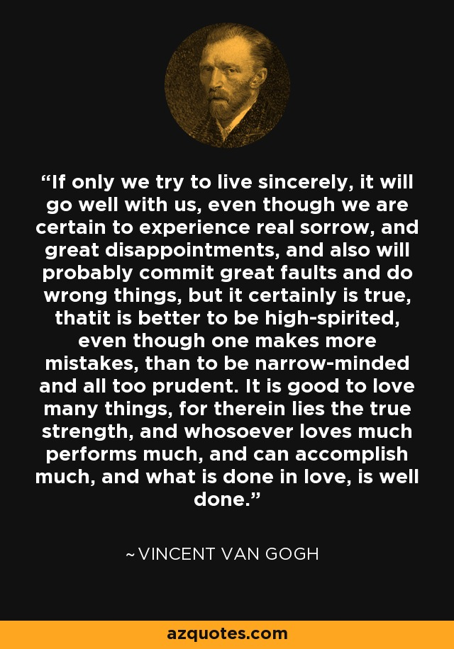 If only we try to live sincerely, it will go well with us, even though we are certain to experience real sorrow, and great disappointments, and also will probably commit great faults and do wrong things, but it certainly is true, thatit is better to be high-spirited, even though one makes more mistakes, than to be narrow-minded and all too prudent. It is good to love many things, for therein lies the true strength, and whosoever loves much performs much, and can accomplish much, and what is done in love, is well done. - Vincent Van Gogh
