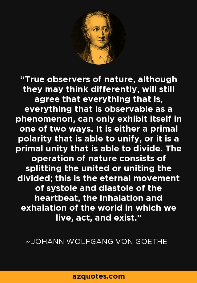 True observers of nature, although they may think differently, will still agree that everything that is, everything that is observable as a phenomenon, can only exhibit itself in one of two ways. It is either a primal polarity that is able to unify, or it is a primal unity that is able to divide. The operation of nature consists of splitting the united or uniting the divided; this is the eternal movement of systole and diastole of the heartbeat, the inhalation and exhalation of the world in which we live, act, and exist. - Johann Wolfgang von Goethe