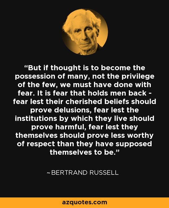 But if thought is to become the possession of many, not the privilege of the few, we must have done with fear. It is fear that holds men back - fear lest their cherished beliefs should prove delusions, fear lest the institutions by which they live should prove harmful, fear lest they themselves should prove less worthy of respect than they have supposed themselves to be. - Bertrand Russell