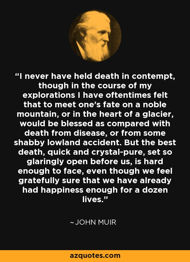 I never have held death in contempt, though in the course of my explorations I have oftentimes felt that to meet one's fate on a noble mountain, or in the heart of a glacier, would be blessed as compared with death from disease, or from some shabby lowland accident. But the best death, quick and crystal-pure, set so glaringly open before us, is hard enough to face, even though we feel gratefully sure that we have already had happiness enough for a dozen lives. - John Muir
