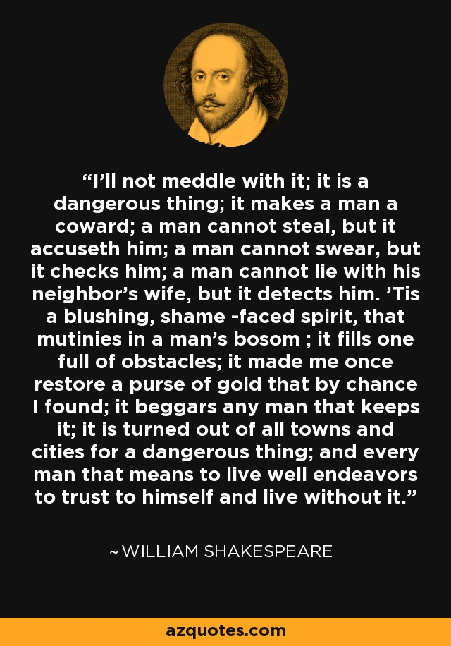 I'll not meddle with it; it is a dangerous thing; it makes a man a coward; a man cannot steal, but it accuseth him; a man cannot swear, but it checks him; a man cannot lie with his neighbor's wife, but it detects him. 'Tis a blushing, shame -faced spirit, that mutinies in a man's bosom ; it fills one full of obstacles; it made me once restore a purse of gold that by chance I found; it beggars any man that keeps it; it is turned out of all towns and cities for a dangerous thing; and every man that means to live well endeavors to trust to himself and live without it. - William Shakespeare