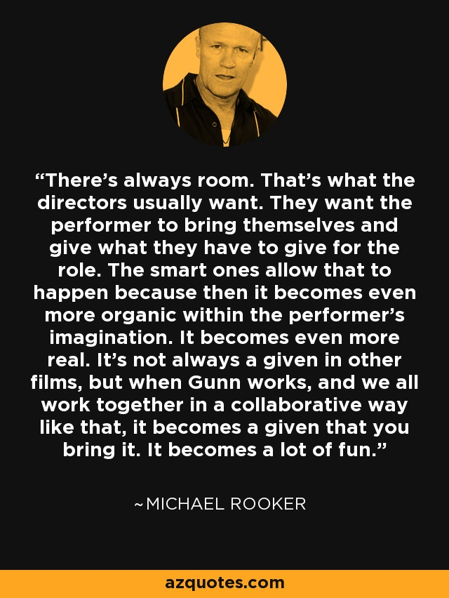 There's always room. That's what the directors usually want. They want the performer to bring themselves and give what they have to give for the role. The smart ones allow that to happen because then it becomes even more organic within the performer's imagination. It becomes even more real. It's not always a given in other films, but when Gunn works, and we all work together in a collaborative way like that, it becomes a given that you bring it. It becomes a lot of fun. - Michael Rooker
