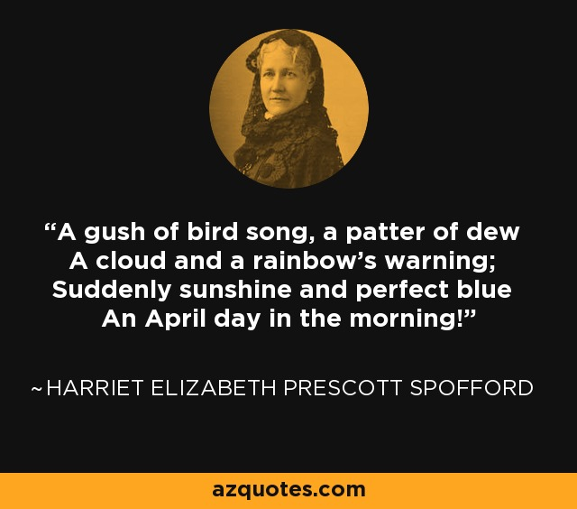 A gush of bird song, a patter of dew A cloud and a rainbow's warning; Suddenly sunshine and perfect blue An April day in the morning! - Harriet Elizabeth Prescott Spofford