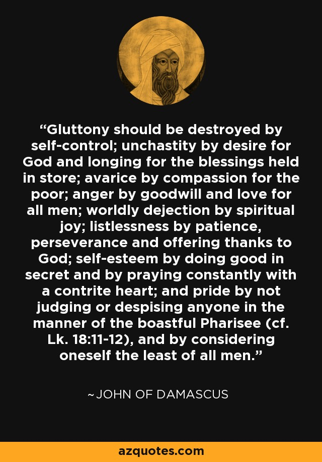 Gluttony should be destroyed by self-control; unchastity by desire for God and longing for the blessings held in store; avarice by compassion for the poor; anger by goodwill and love for all men; worldly dejection by spiritual joy; listlessness by patience, perseverance and offering thanks to God; self-esteem by doing good in secret and by praying constantly with a contrite heart; and pride by not judging or despising anyone in the manner of the boastful Pharisee (cf. Lk. 18:11-12), and by considering oneself the least of all men. - John of Damascus