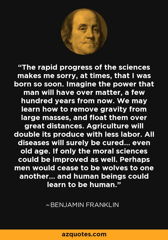 The rapid progress of the sciences makes me sorry, at times, that I was born so soon. Imagine the power that man will have over matter, a few hundred years from now. We may learn how to remove gravity from large masses, and float them over great distances. Agriculture will double its produce with less labor. All diseases will surely be cured... even old age. If only the moral sciences could be improved as well. Perhaps men would cease to be wolves to one another... and human beings could learn to be human. - Benjamin Franklin