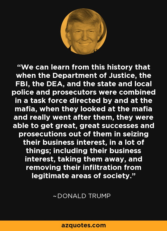 We can learn from this history that when the Department of Justice, the FBI, the DEA, and the state and local police and prosecutors were combined in a task force directed by and at the mafia, when they looked at the mafia and really went after them, they were able to get great, great successes and prosecutions out of them in seizing their business interest, in a lot of things; including their business interest, taking them away, and removing their infiltration from legitimate areas of society. - Donald Trump