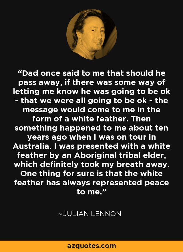 Dad once said to me that should he pass away, if there was some way of letting me know he was going to be ok - that we were all going to be ok - the message would come to me in the form of a white feather. Then something happened to me about ten years ago when I was on tour in Australia. I was presented with a white feather by an Aboriginal tribal elder, which definitely took my breath away. One thing for sure is that the white feather has always represented peace to me. - Julian Lennon