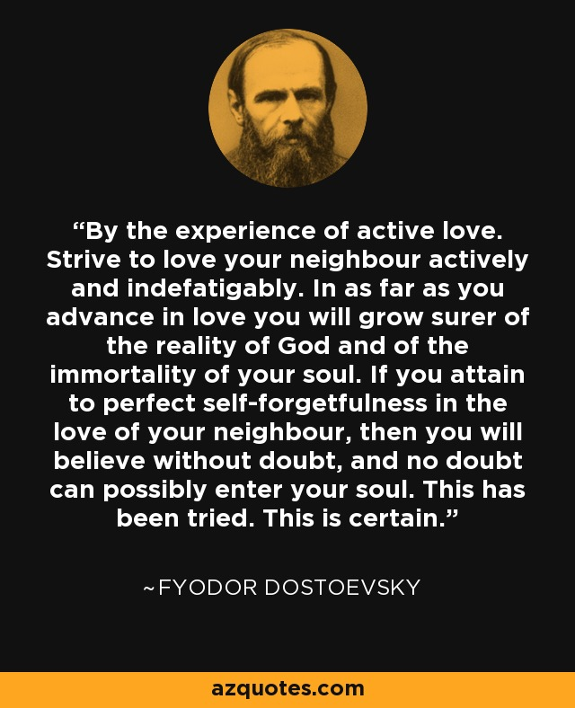 By the experience of active love. Strive to love your neighbour actively and indefatigably. In as far as you advance in love you will grow surer of the reality of God and of the immortality of your soul. If you attain to perfect self-forgetfulness in the love of your neighbour, then you will believe without doubt, and no doubt can possibly enter your soul. This has been tried. This is certain. - Fyodor Dostoevsky