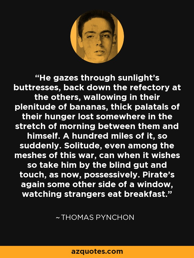 He gazes through sunlight's buttresses, back down the refectory at the others, wallowing in their plenitude of bananas, thick palatals of their hunger lost somewhere in the stretch of morning between them and himself. A hundred miles of it, so suddenly. Solitude, even among the meshes of this war, can when it wishes so take him by the blind gut and touch, as now, possessively. Pirate's again some other side of a window, watching strangers eat breakfast. - Thomas Pynchon