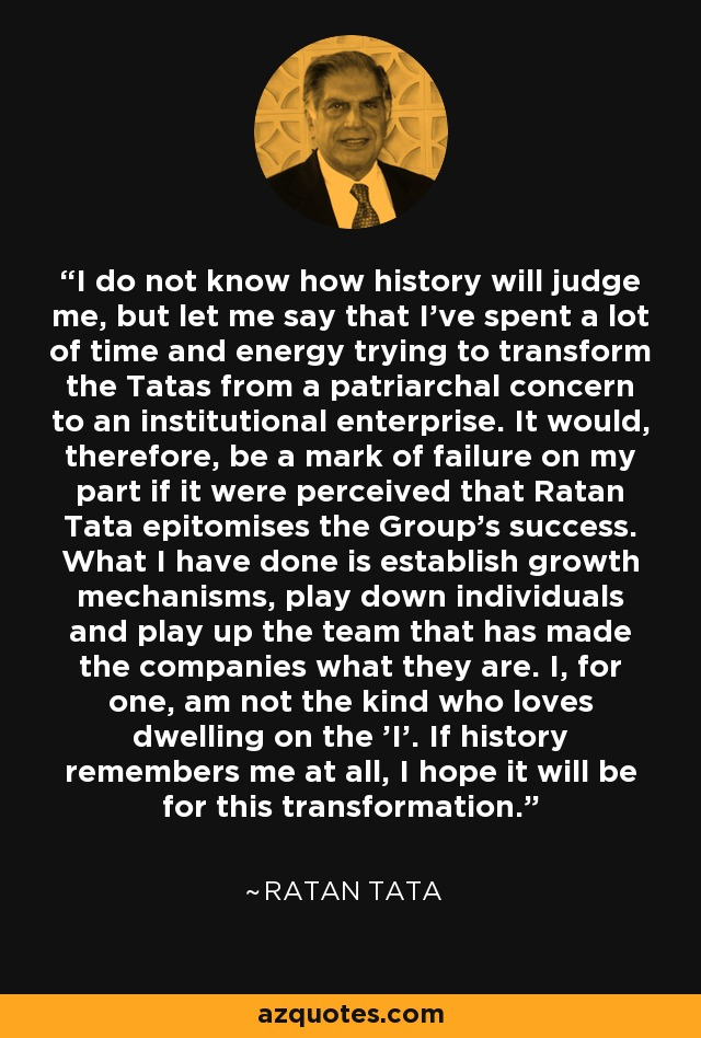 I do not know how history will judge me, but let me say that I've spent a lot of time and energy trying to transform the Tatas from a patriarchal concern to an institutional enterprise. It would, therefore, be a mark of failure on my part if it were perceived that Ratan Tata epitomises the Group's success. What I have done is establish growth mechanisms, play down individuals and play up the team that has made the companies what they are. I, for one, am not the kind who loves dwelling on the 'I'. If history remembers me at all, I hope it will be for this transformation. - Ratan Tata