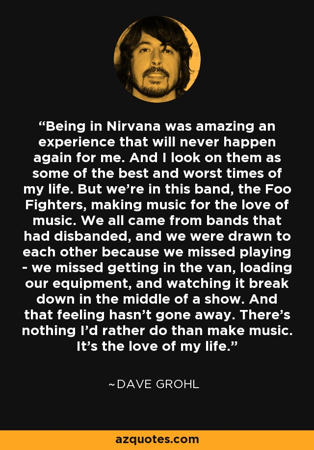 Being in Nirvana was amazing an experience that will never happen again for me. And I look on them as some of the best and worst times of my life. But we're in this band, the Foo Fighters, making music for the love of music. We all came from bands that had disbanded, and we were drawn to each other because we missed playing - we missed getting in the van, loading our equipment, and watching it break down in the middle of a show. And that feeling hasn't gone away. There's nothing I'd rather do than make music. It's the love of my life. - Dave Grohl