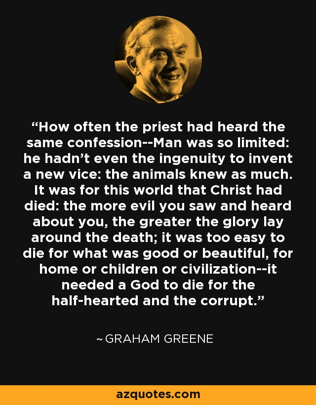 How often the priest had heard the same confession--Man was so limited: he hadn't even the ingenuity to invent a new vice: the animals knew as much. It was for this world that Christ had died: the more evil you saw and heard about you, the greater the glory lay around the death; it was too easy to die for what was good or beautiful, for home or children or civilization--it needed a God to die for the half-hearted and the corrupt. - Graham Greene