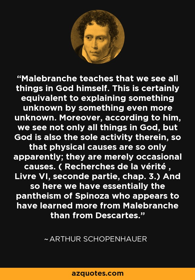 Malebranche teaches that we see all things in God himself. This is certainly equivalent to explaining something unknown by something even more unknown. Moreover, according to him, we see not only all things in God, but God is also the sole activity therein, so that physical causes are so only apparently; they are merely occasional causes. ( Recherches de la vérité , Livre VI, seconde partie, chap. 3.) And so here we have essentially the pantheism of Spinoza who appears to have learned more from Malebranche than from Descartes. - Arthur Schopenhauer