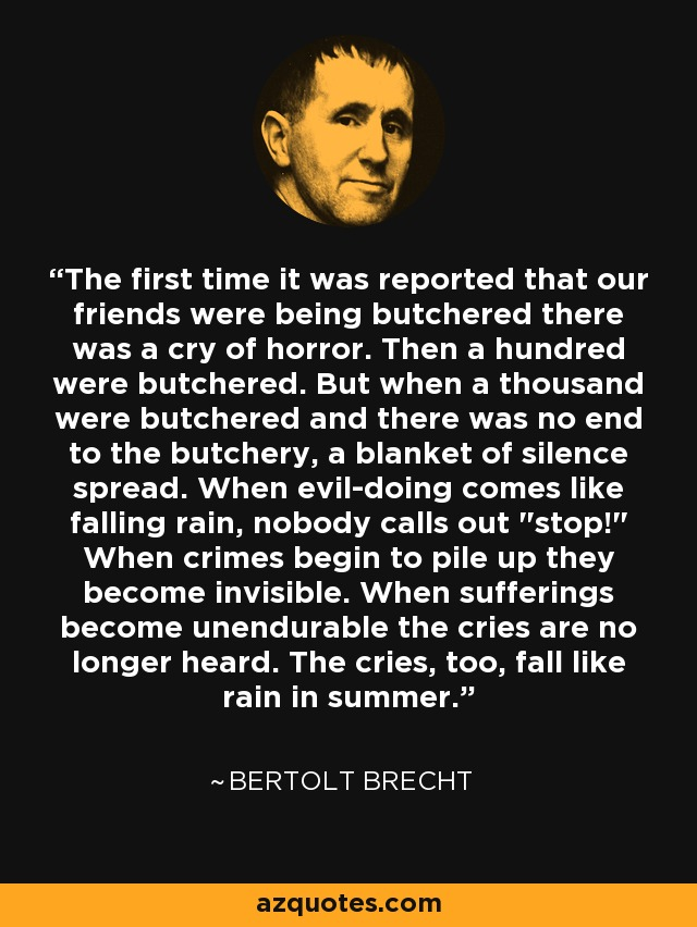 The first time it was reported that our friends were being butchered there was a cry of horror. Then a hundred were butchered. But when a thousand were butchered and there was no end to the butchery, a blanket of silence spread. When evil-doing comes like falling rain, nobody calls out