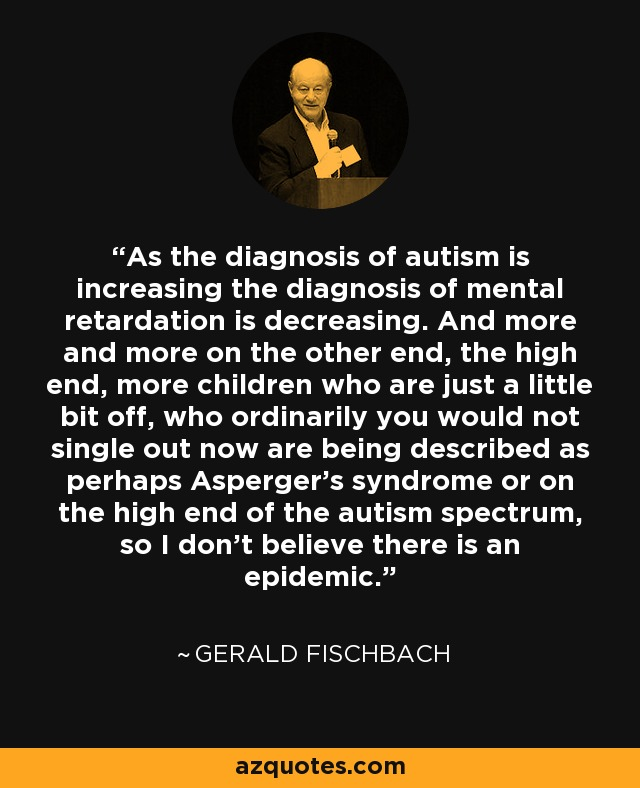 As the diagnosis of autism is increasing the diagnosis of mental retardation is decreasing. And more and more on the other end, the high end, more children who are just a little bit off, who ordinarily you would not single out now are being described as perhaps Asperger's syndrome or on the high end of the autism spectrum, so I don't believe there is an epidemic. - Gerald Fischbach