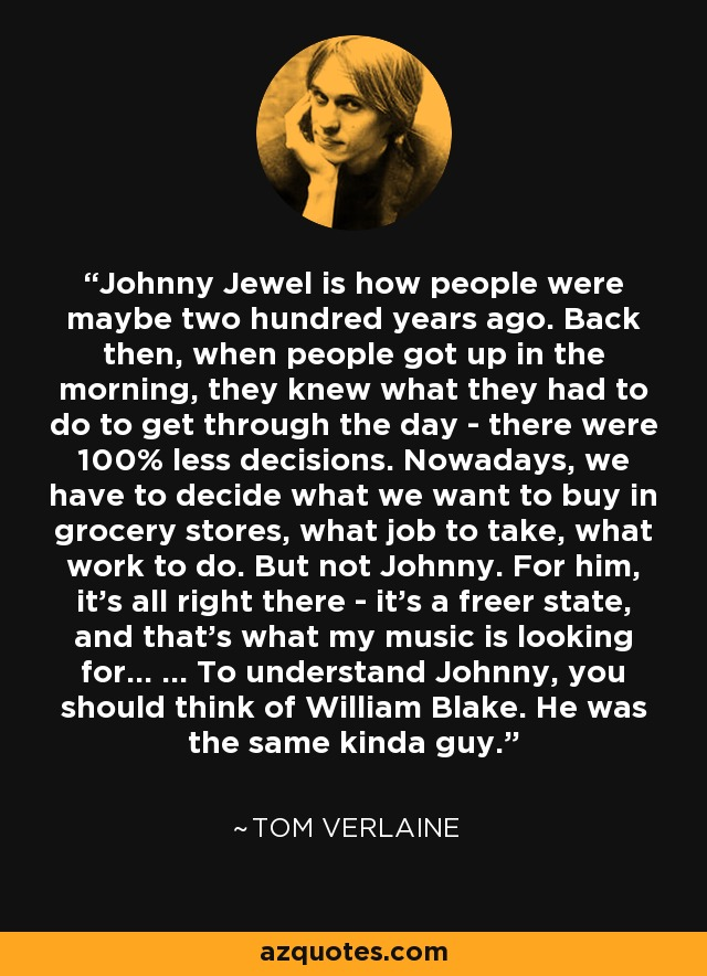 Johnny Jewel is how people were maybe two hundred years ago. Back then, when people got up in the morning, they knew what they had to do to get through the day - there were 100% less decisions. Nowadays, we have to decide what we want to buy in grocery stores, what job to take, what work to do. But not Johnny. For him, it's all right there - it's a freer state, and that's what my music is looking for... ... To understand Johnny, you should think of William Blake. He was the same kinda guy. - Tom Verlaine