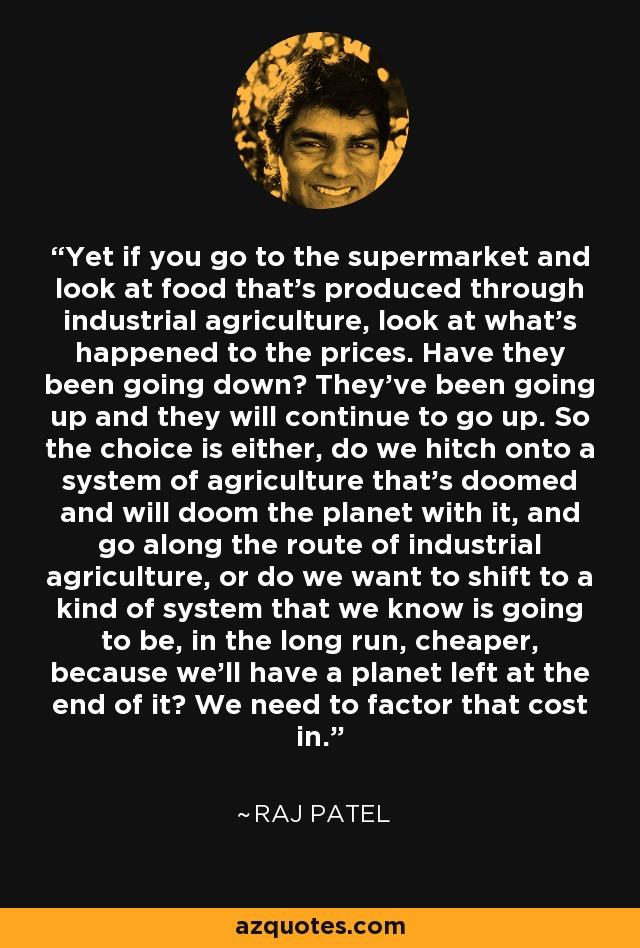 Yet if you go to the supermarket and look at food that's produced through industrial agriculture, look at what's happened to the prices. Have they been going down? They've been going up and they will continue to go up. So the choice is either, do we hitch onto a system of agriculture that's doomed and will doom the planet with it, and go along the route of industrial agriculture, or do we want to shift to a kind of system that we know is going to be, in the long run, cheaper, because we'll have a planet left at the end of it? We need to factor that cost in. - Raj Patel