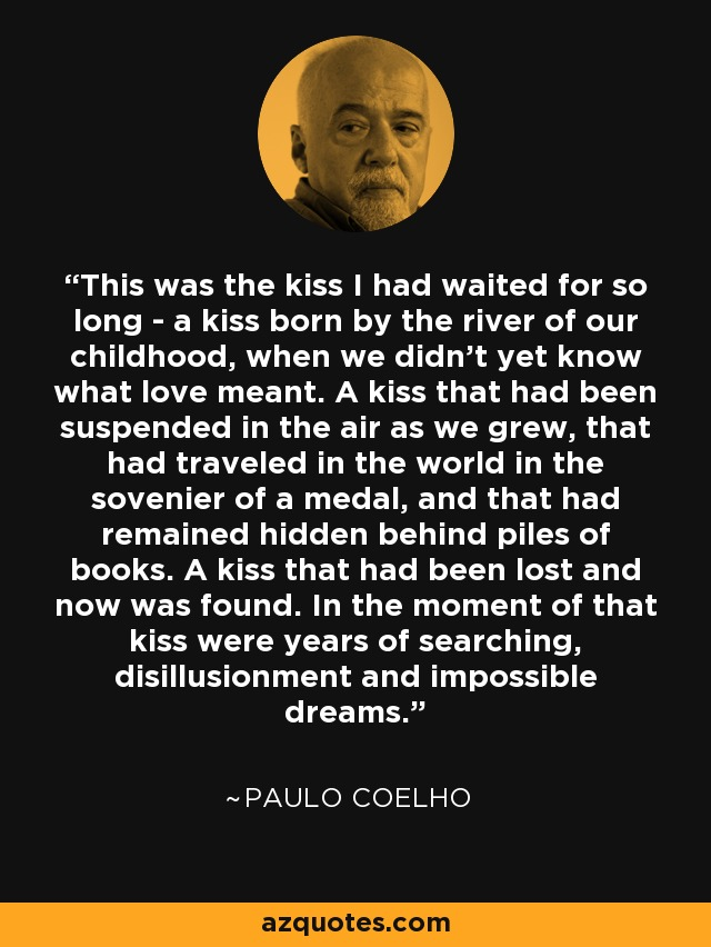 This was the kiss I had waited for so long - a kiss born by the river of our childhood, when we didn't yet know what love meant. A kiss that had been suspended in the air as we grew, that had traveled in the world in the sovenier of a medal, and that had remained hidden behind piles of books. A kiss that had been lost and now was found. In the moment of that kiss were years of searching, disillusionment and impossible dreams. - Paulo Coelho