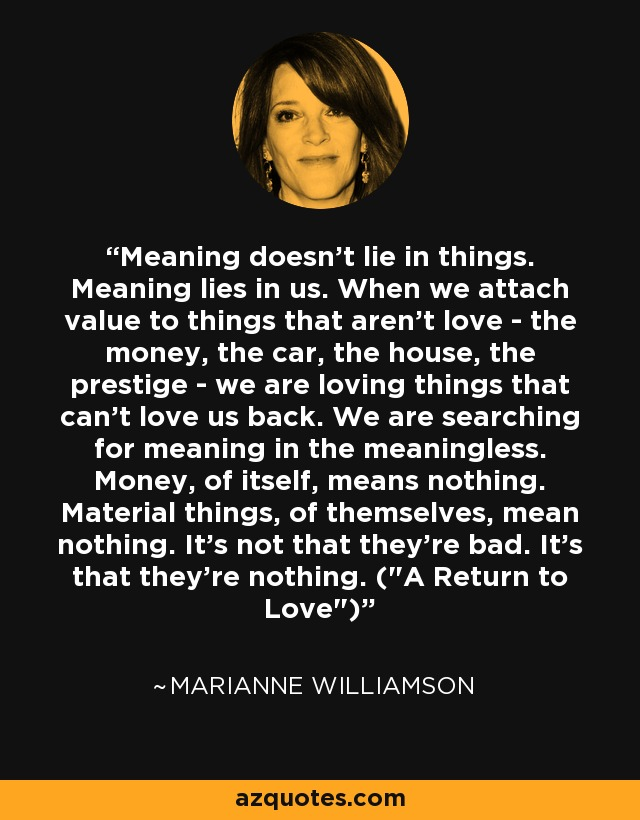Meaning doesn't lie in things. Meaning lies in us. When we attach value to things that aren't love - the money, the car, the house, the prestige - we are loving things that can't love us back. We are searching for meaning in the meaningless. Money, of itself, means nothing. Material things, of themselves, mean nothing. It's not that they're bad. It's that they're nothing. (