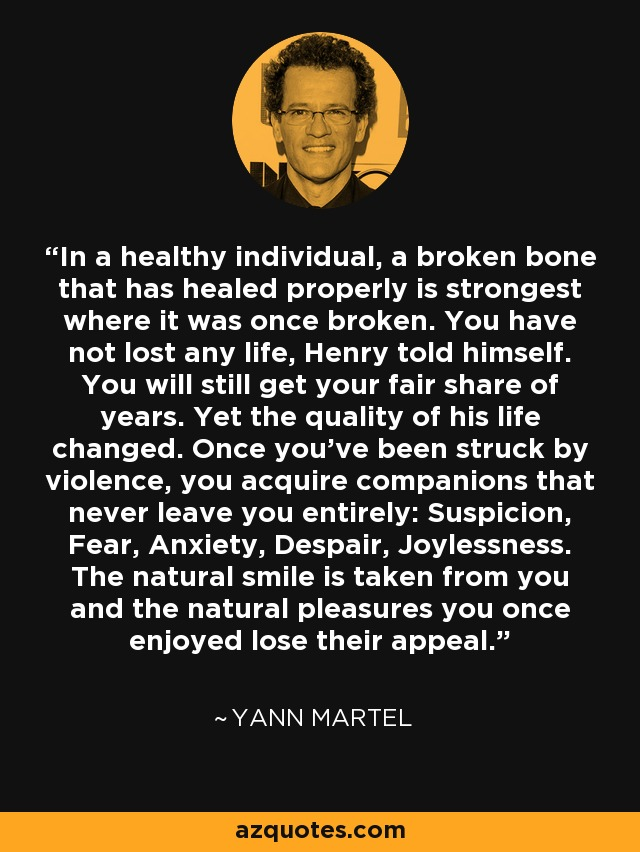 In a healthy individual, a broken bone that has healed properly is strongest where it was once broken. You have not lost any life, Henry told himself. You will still get your fair share of years. Yet the quality of his life changed. Once you've been struck by violence, you acquire companions that never leave you entirely: Suspicion, Fear, Anxiety, Despair, Joylessness. The natural smile is taken from you and the natural pleasures you once enjoyed lose their appeal. - Yann Martel