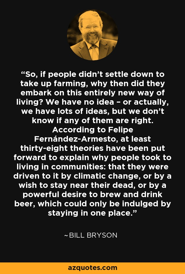 So, if people didn't settle down to take up farming, why then did they embark on this entirely new way of living? We have no idea – or actually, we have lots of ideas, but we don't know if any of them are right. According to Felipe Fernández-Armesto, at least thirty-eight theories have been put forward to explain why people took to living in communities: that they were driven to it by climatic change, or by a wish to stay near their dead, or by a powerful desire to brew and drink beer, which could only be indulged by staying in one place. - Bill Bryson