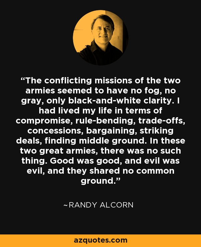 The conflicting missions of the two armies seemed to have no fog, no gray, only black-and-white clarity. I had lived my life in terms of compromise, rule-bending, trade-offs, concessions, bargaining, striking deals, finding middle ground. In these two great armies, there was no such thing. Good was good, and evil was evil, and they shared no common ground. - Randy Alcorn