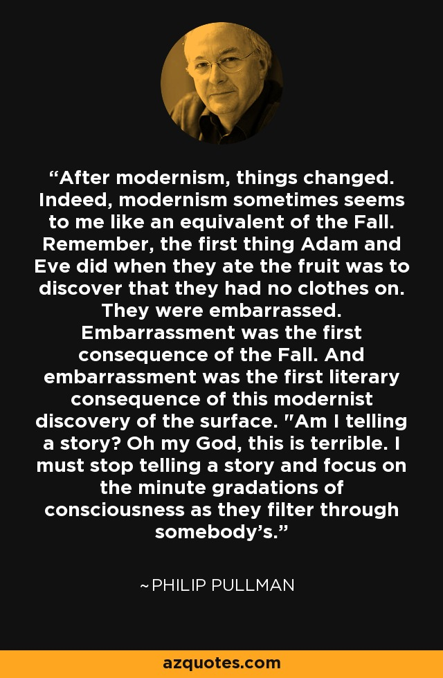 After modernism, things changed. Indeed, modernism sometimes seems to me like an equivalent of the Fall. Remember, the first thing Adam and Eve did when they ate the fruit was to discover that they had no clothes on. They were embarrassed. Embarrassment was the first consequence of the Fall. And embarrassment was the first literary consequence of this modernist discovery of the surface.