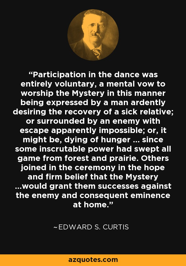 Participation in the dance was entirely voluntary, a mental vow to worship the Mystery in this manner being expressed by a man ardently desiring the recovery of a sick relative; or surrounded by an enemy with escape apparently impossible; or, it might be, dying of hunger … since some inscrutable power had swept all game from forest and prairie. Others joined in the ceremony in the hope and firm belief that the Mystery …would grant them successes against the enemy and consequent eminence at home. - Edward S. Curtis