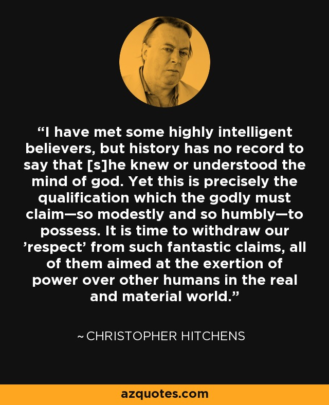 I have met some highly intelligent believers, but history has no record to say that [s]he knew or understood the mind of god. Yet this is precisely the qualification which the godly must claim—so modestly and so humbly—to possess. It is time to withdraw our 'respect' from such fantastic claims, all of them aimed at the exertion of power over other humans in the real and material world. - Christopher Hitchens