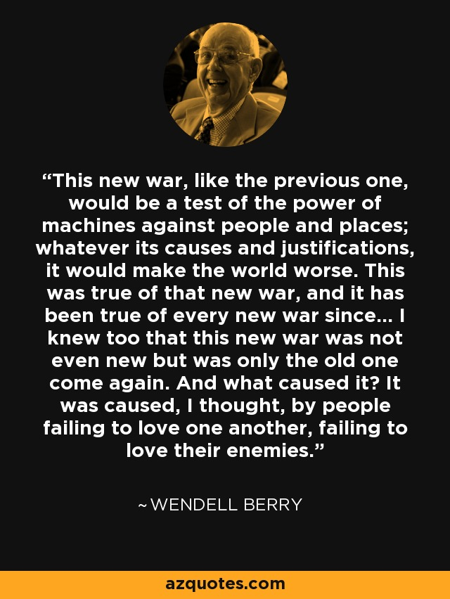This new war, like the previous one, would be a test of the power of machines against people and places; whatever its causes and justifications, it would make the world worse. This was true of that new war, and it has been true of every new war since... I knew too that this new war was not even new but was only the old one come again. And what caused it? It was caused, I thought, by people failing to love one another, failing to love their enemies. - Wendell Berry