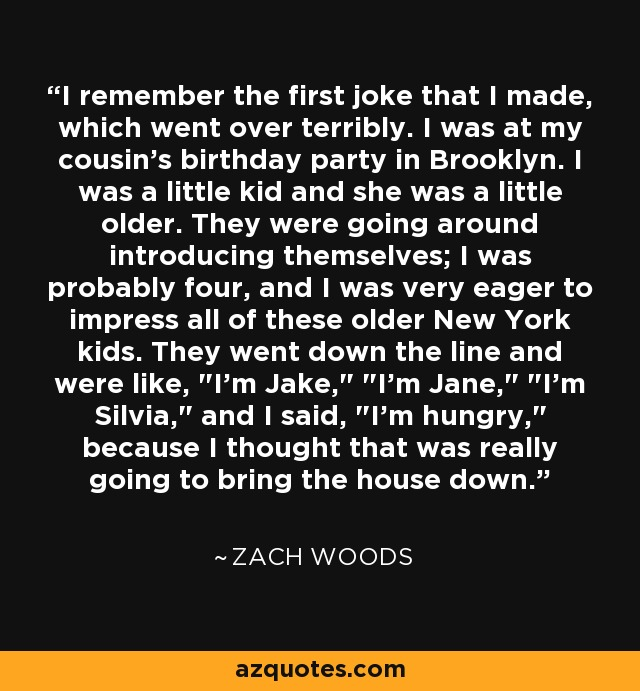 I remember the first joke that I made, which went over terribly. I was at my cousin's birthday party in Brooklyn. I was a little kid and she was a little older. They were going around introducing themselves; I was probably four, and I was very eager to impress all of these older New York kids. They went down the line and were like,
