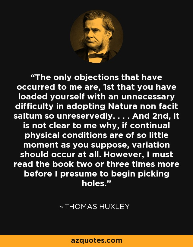 The only objections that have occurred to me are, 1st that you have loaded yourself with an unnecessary difficulty in adopting Natura non facit saltum so unreservedly. . . . And 2nd, it is not clear to me why, if continual physical conditions are of so little moment as you suppose, variation should occur at all. However, I must read the book two or three times more before I presume to begin picking holes. - Thomas Huxley