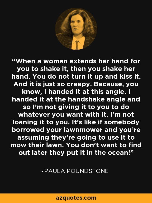 When a woman extends her hand for you to shake it, then you shake her hand. You do not turn it up and kiss it. And it is just so creepy. Because, you know, I handed it at this angle. I handed it at the handshake angle and so I'm not giving it to you to do whatever you want with it. I'm not loaning it to you. It's like if somebody borrowed your lawnmower and you're assuming they're going to use it to mow their lawn. You don't want to find out later they put it in the ocean! - Paula Poundstone