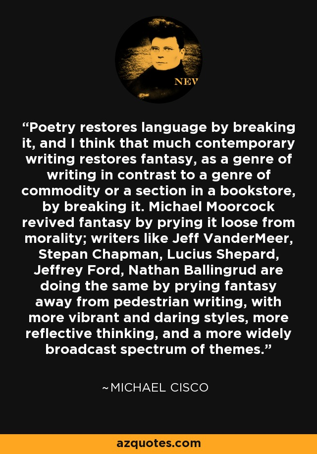 Poetry restores language by breaking it, and I think that much contemporary writing restores fantasy, as a genre of writing in contrast to a genre of commodity or a section in a bookstore, by breaking it. Michael Moorcock revived fantasy by prying it loose from morality; writers like Jeff VanderMeer, Stepan Chapman, Lucius Shepard, Jeffrey Ford, Nathan Ballingrud are doing the same by prying fantasy away from pedestrian writing, with more vibrant and daring styles, more reflective thinking, and a more widely broadcast spectrum of themes. - Michael Cisco