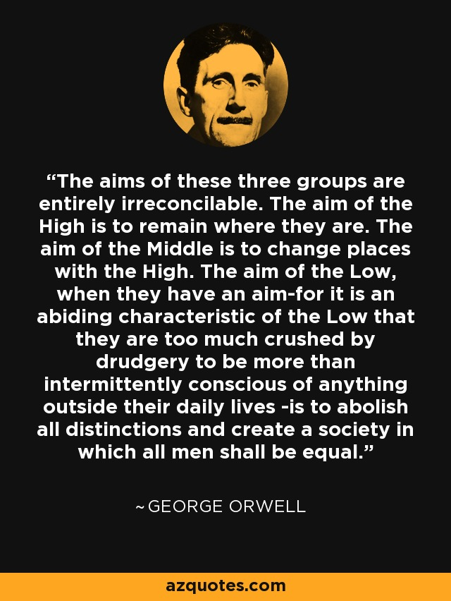 The aims of these three groups are entirely irreconcilable. The aim of the High is to remain where they are. The aim of the Middle is to change places with the High. The aim of the Low, when they have an aim-for it is an abiding characteristic of the Low that they are too much crushed by drudgery to be more than intermittently conscious of anything outside their daily lives -is to abolish all distinctions and create a society in which all men shall be equal. - George Orwell