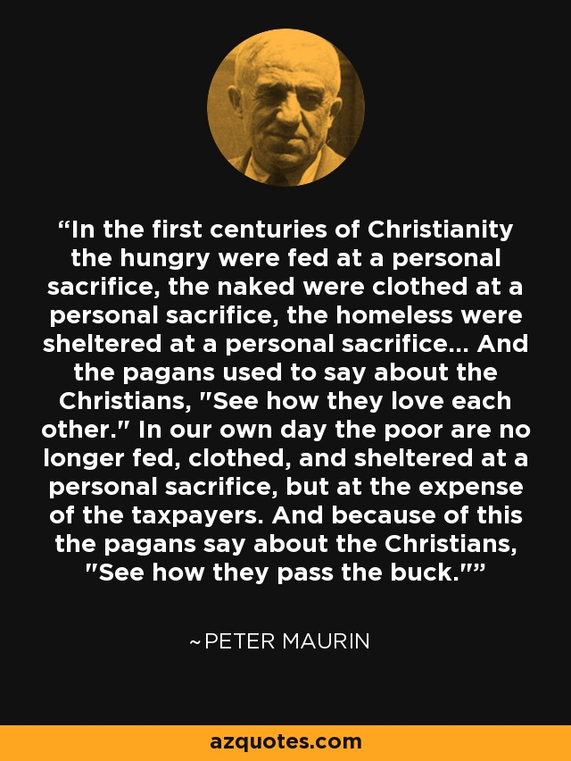 In the first centuries of Christianity the hungry were fed at a personal sacrifice, the naked were clothed at a personal sacrifice, the homeless were sheltered at a personal sacrifice... And the pagans used to say about the Christians,