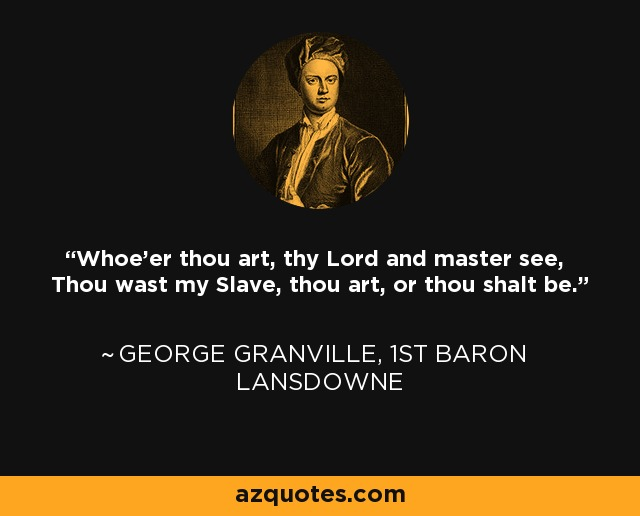 Whoe'er thou art, thy Lord and master see, Thou wast my Slave, thou art, or thou shalt be. - George Granville, 1st Baron Lansdowne
