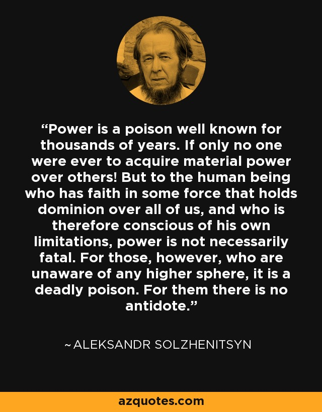 Power is a poison well known for thousands of years. If only no one were ever to acquire material power over others! But to the human being who has faith in some force that holds dominion over all of us, and who is therefore conscious of his own limitations, power is not necessarily fatal. For those, however, who are unaware of any higher sphere, it is a deadly poison. For them there is no antidote. - Aleksandr Solzhenitsyn