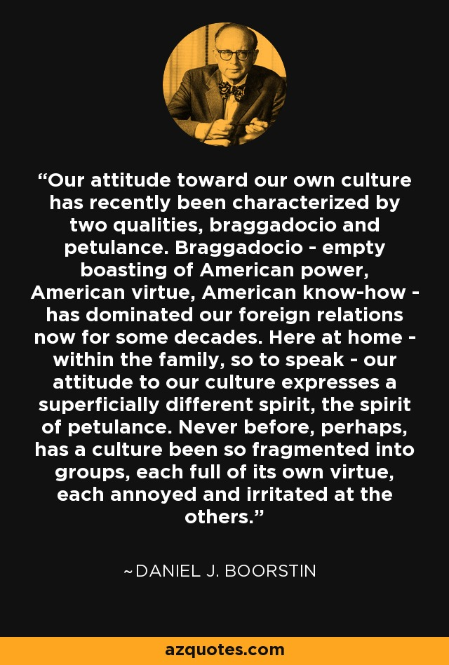 Our attitude toward our own culture has recently been characterized by two qualities, braggadocio and petulance. Braggadocio - empty boasting of American power, American virtue, American know-how - has dominated our foreign relations now for some decades. Here at home - within the family, so to speak - our attitude to our culture expresses a superficially different spirit, the spirit of petulance. Never before, perhaps, has a culture been so fragmented into groups, each full of its own virtue, each annoyed and irritated at the others. - Daniel J. Boorstin