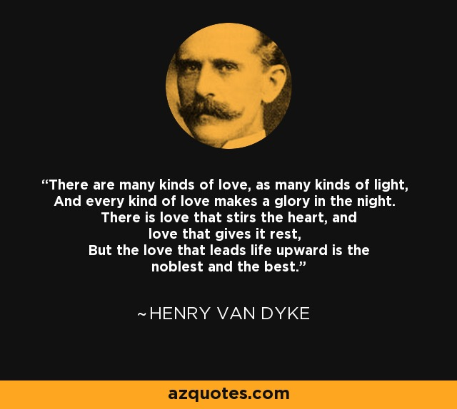 There are many kinds of love, as many kinds of light, And every kind of love makes a glory in the night. There is love that stirs the heart, and love that gives it rest, But the love that leads life upward is the noblest and the best. - Henry Van Dyke
