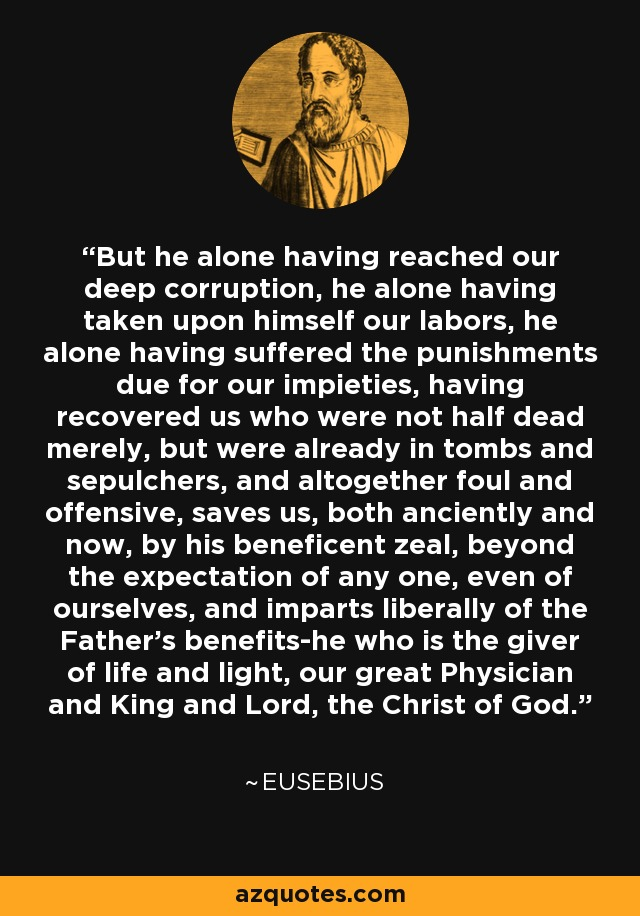 But he alone having reached our deep corruption, he alone having taken upon himself our labors, he alone having suffered the punishments due for our impieties, having recovered us who were not half dead merely, but were already in tombs and sepulchers, and altogether foul and offensive, saves us, both anciently and now, by his beneficent zeal, beyond the expectation of any one, even of ourselves, and imparts liberally of the Father's benefits-he who is the giver of life and light, our great Physician and King and Lord, the Christ of God. - Eusebius