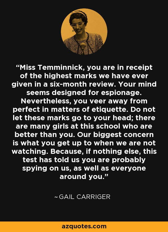 Miss Temminnick, you are in receipt of the highest marks we have ever given in a six-month review. Your mind seems designed for espionage. Nevertheless, you veer away from perfect in matters of etiquette. Do not let these marks go to your head; there are many girls at this school who are better than you. Our biggest concern is what you get up to when we are not watching. Because, if nothing else, this test has told us you are probably spying on us, as well as everyone around you. - Gail Carriger