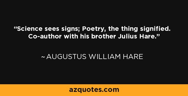 Science sees signs; Poetry, the thing signified. Co-author with his brother Julius Hare. - Augustus William Hare
