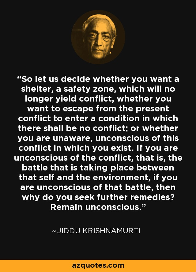 So let us decide whether you want a shelter, a safety zone, which will no longer yield conflict, whether you want to escape from the present conflict to enter a condition in which there shall be no conflict; or whether you are unaware, unconscious of this conflict in which you exist. If you are unconscious of the conflict, that is, the battle that is taking place between that self and the environment, if you are unconscious of that battle, then why do you seek further remedies? Remain unconscious. - Jiddu Krishnamurti