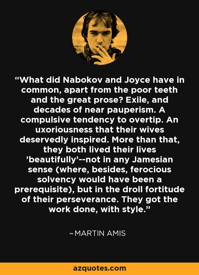 What did Nabokov and Joyce have in common, apart from the poor teeth and the great prose? Exile, and decades of near pauperism. A compulsive tendency to overtip. An uxoriousness that their wives deservedly inspired. More than that, they both lived their lives 'beautifully'--not in any Jamesian sense (where, besides, ferocious solvency would have been a prerequisite), but in the droll fortitude of their perseverance. They got the work done, with style. - Martin Amis