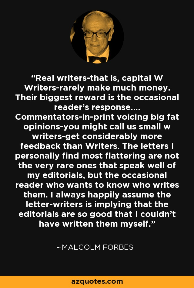 Real writers-that is, capital W Writers-rarely make much money. Their biggest reward is the occasional reader's response.... Commentators-in-print voicing big fat opinions-you might call us small w writers-get considerably more feedback than Writers. The letters I personally find most flattering are not the very rare ones that speak well of my editorials, but the occasional reader who wants to know who writes them. I always happily assume the letter-writers is implying that the editorials are so good that I couldn't have written them myself. - Malcolm Forbes