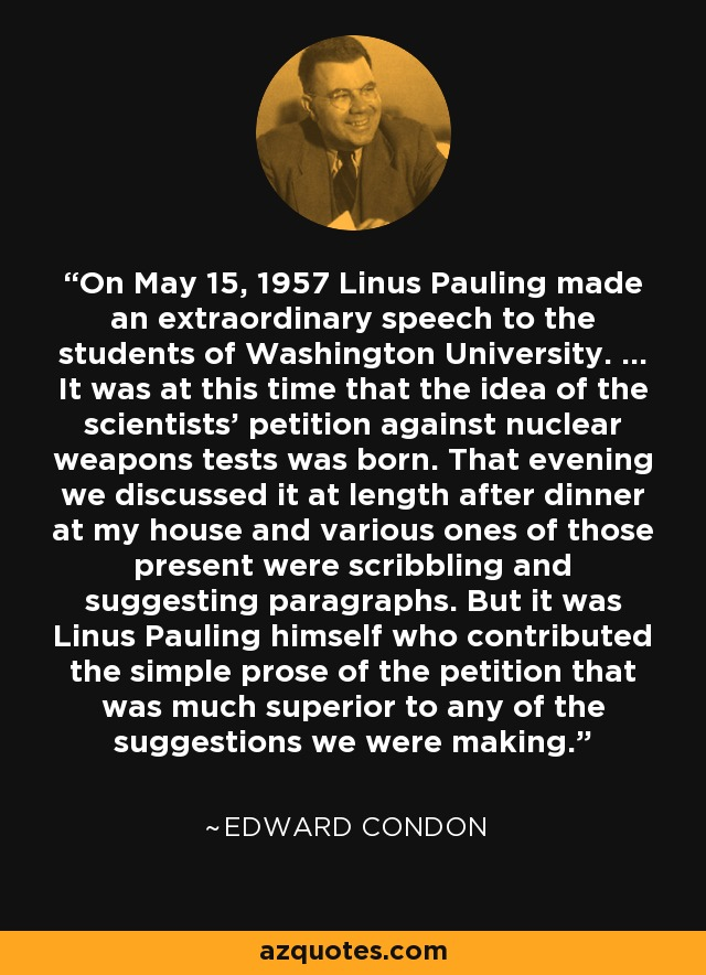 On May 15, 1957 Linus Pauling made an extraordinary speech to the students of Washington University. ... It was at this time that the idea of the scientists' petition against nuclear weapons tests was born. That evening we discussed it at length after dinner at my house and various ones of those present were scribbling and suggesting paragraphs. But it was Linus Pauling himself who contributed the simple prose of the petition that was much superior to any of the suggestions we were making. - Edward Condon