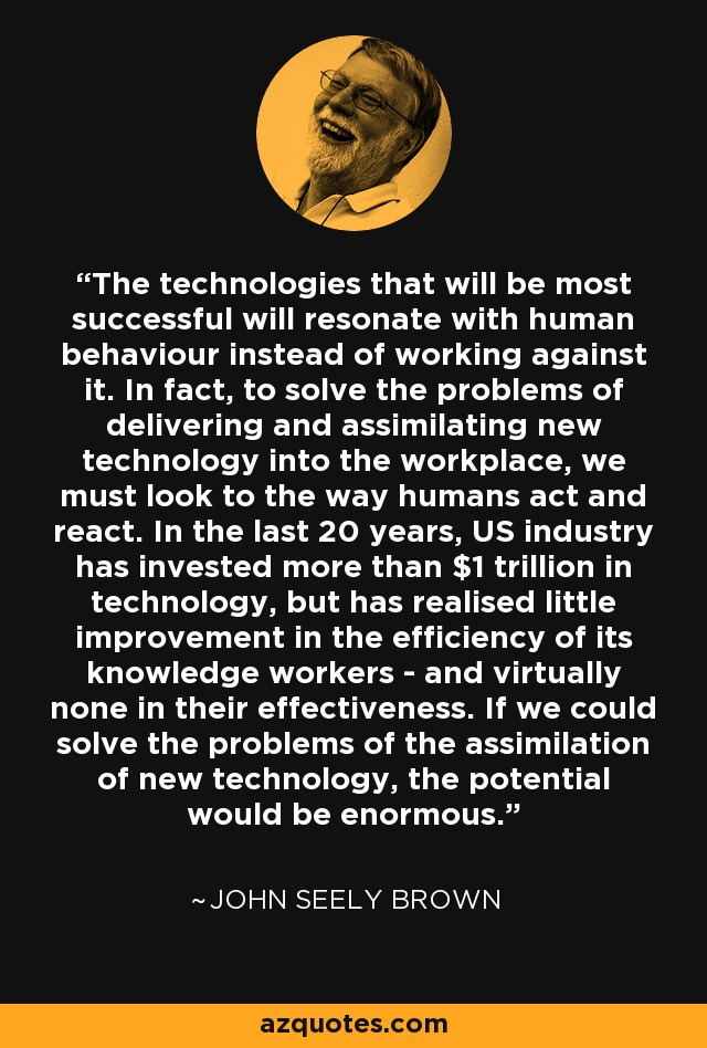The technologies that will be most successful will resonate with human behaviour instead of working against it. In fact, to solve the problems of delivering and assimilating new technology into the workplace, we must look to the way humans act and react. In the last 20 years, US industry has invested more than $1 trillion in technology, but has realised little improvement in the efficiency of its knowledge workers  and virtually none in their effectiveness. If we could solve the problems of the assimilation of new technology, the potential would be enormous. - John Seely Brown