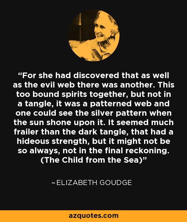 For she had discovered that as well as the evil web there was another. This too bound spirits together, but not in a tangle, it was a patterned web and one could see the silver pattern when the sun shone upon it. It seemed much frailer than the dark tangle, that had a hideous strength, but it might not be so always, not in the final reckoning. (The Child from the Sea) - Elizabeth Goudge