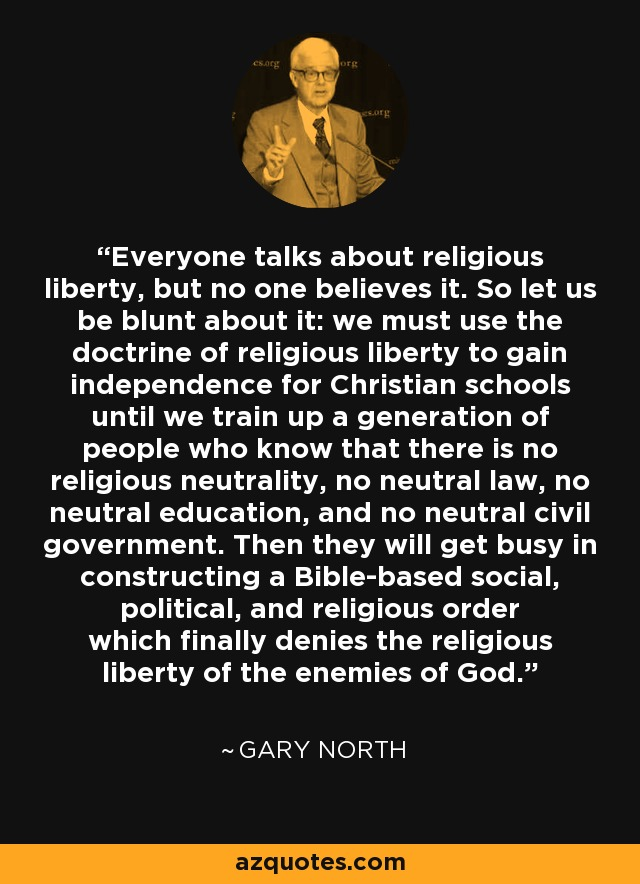 Everyone talks about religious liberty, but no one believes it. So let us be blunt about it: we must use the doctrine of religious liberty to gain independence for Christian schools until we train up a generation of people who know that there is no religious neutrality, no neutral law, no neutral education, and no neutral civil government. Then they will get busy in constructing a Bible-based social, political, and religious order which finally denies the religious liberty of the enemies of God. - Gary North